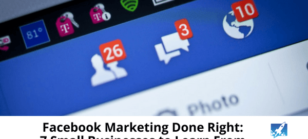 Facebook Marketing Done Right_ 7 Small Businesses to Learn From -